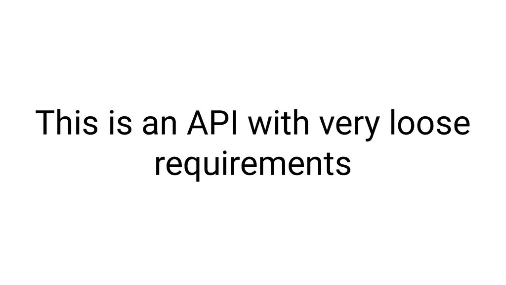 This is an API with very loose requirements