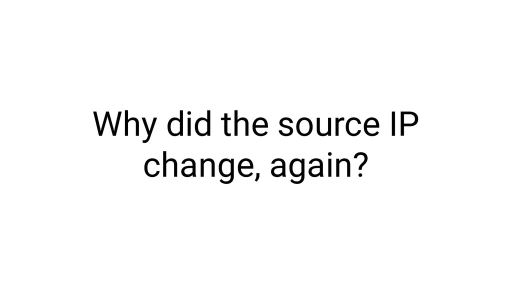 Why did the source IP change, again?
