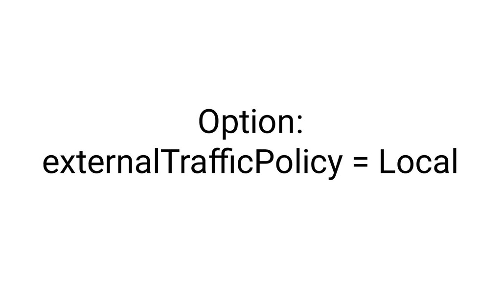 Option: externalTrafficPolicy = Local