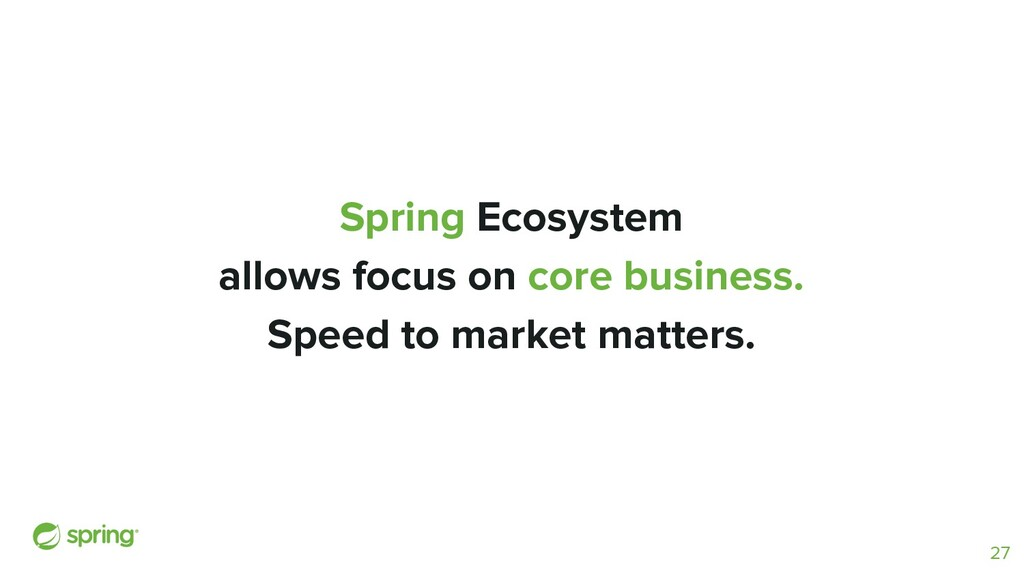 Spring Ecosystem allows focus on core business....