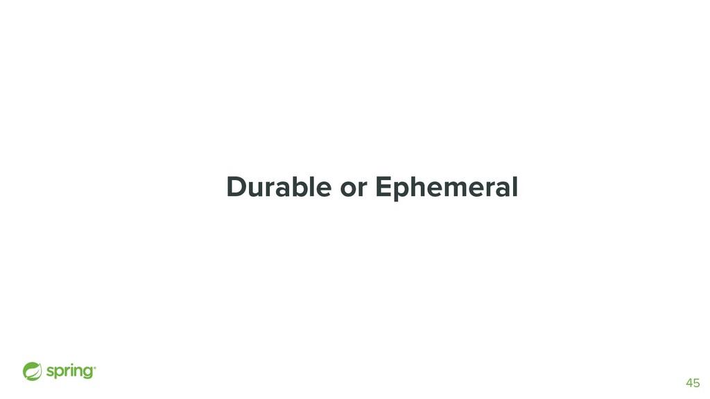 Durable or Ephemeral 45