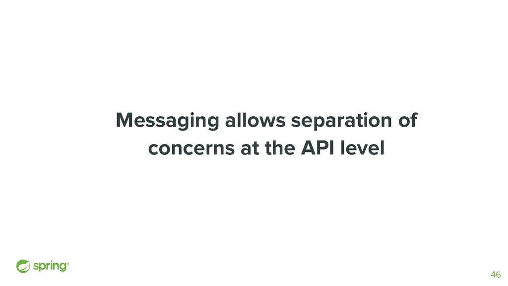 Messaging allows separation of concerns at the ...