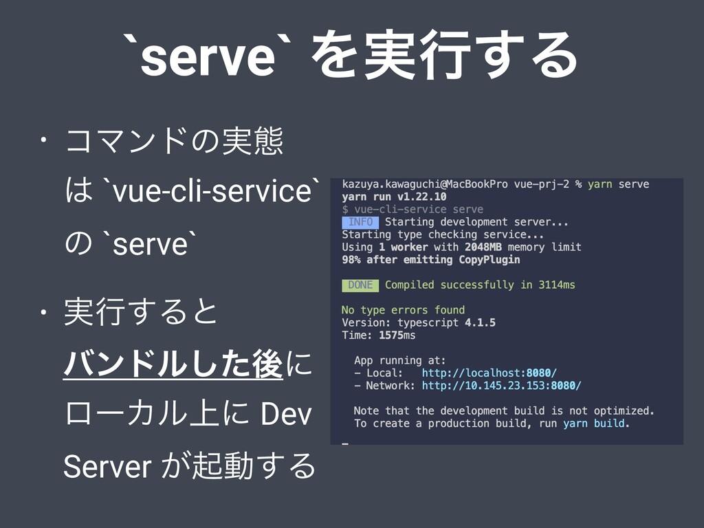 `serve` Λ࣮ߦ͢Δ • ίϚϯυͷ࣮ଶ  `vue-cli-service` ͷ `...