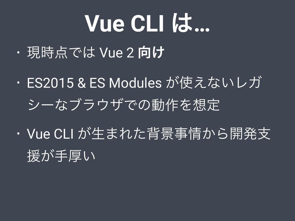 Vue CLI … • ݱͰ Vue 2 ͚ • ES2015 & ES Modul...
