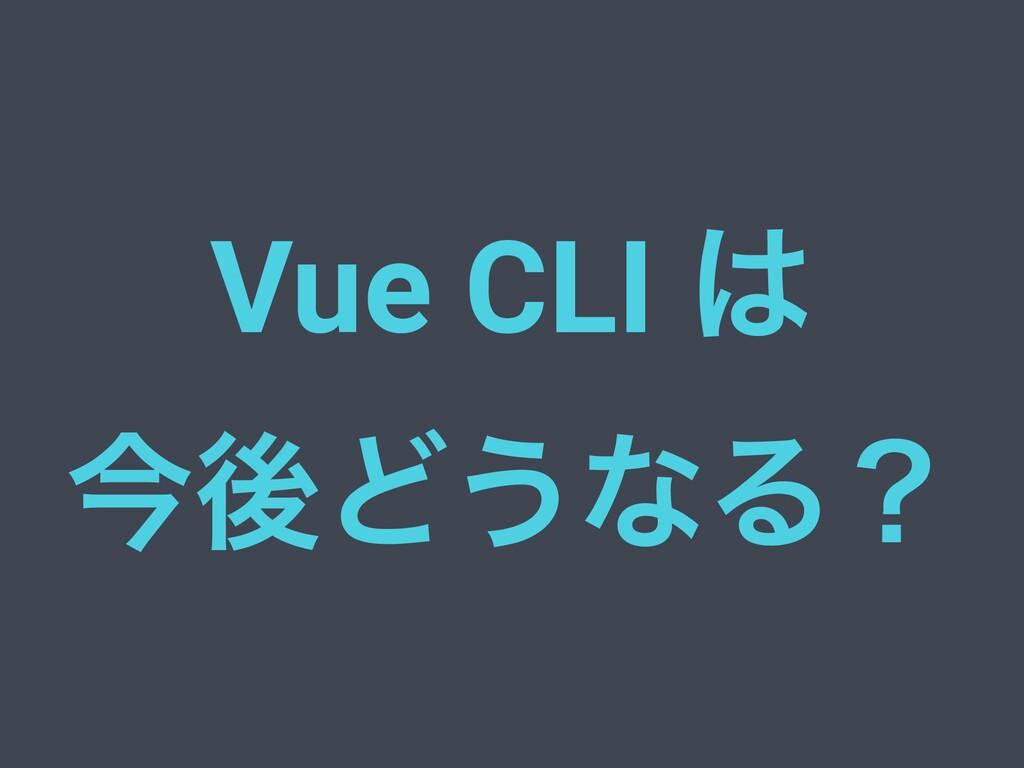 Vue CLI  ࠓޙͲ͏ͳΔʁ