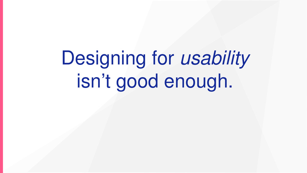 Designing for usability isn't good enough.