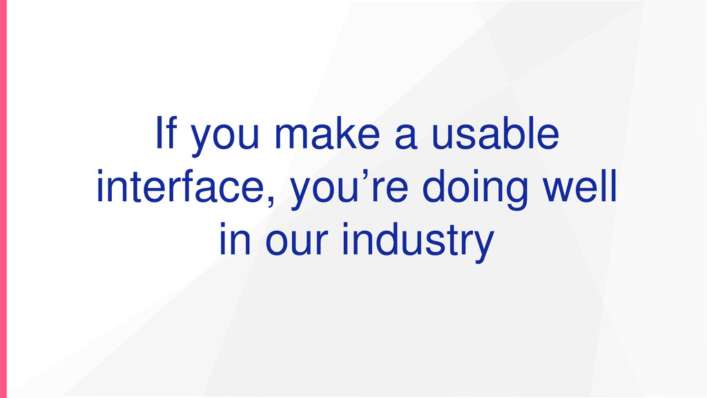If you make a usable interface, you're doing we...