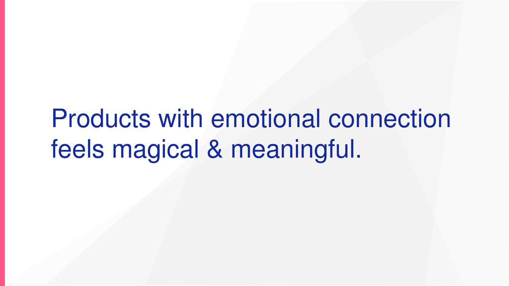 Products with emotional connection feels magica...