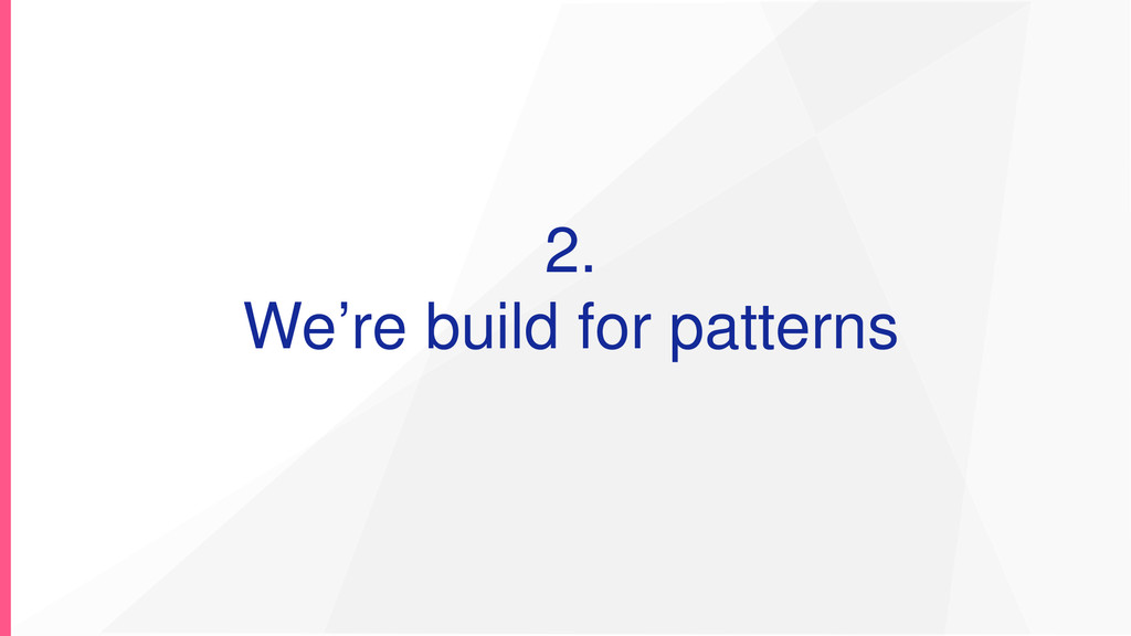 2. We're build for patterns