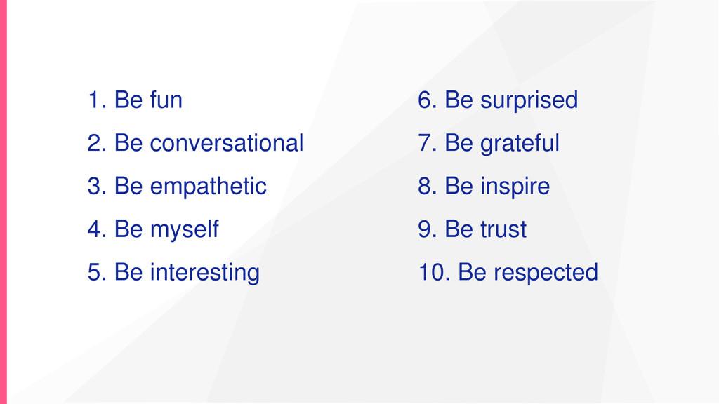1. Be fun 2. Be conversational 3. Be empathetic...