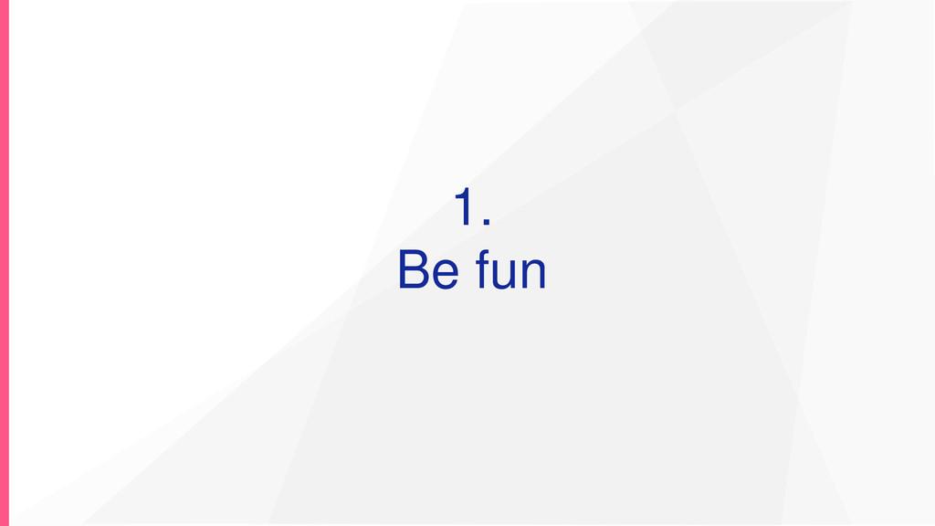 1. Be fun