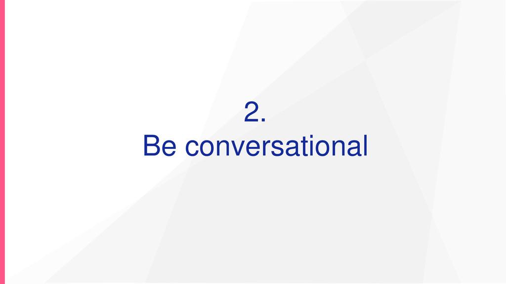 2. Be conversational