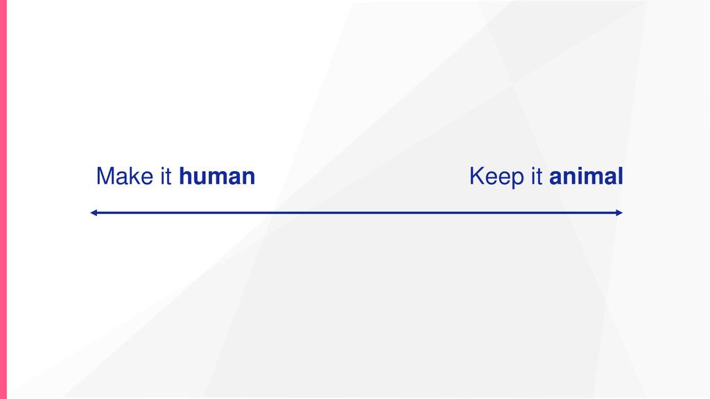 Make it human Keep it animal