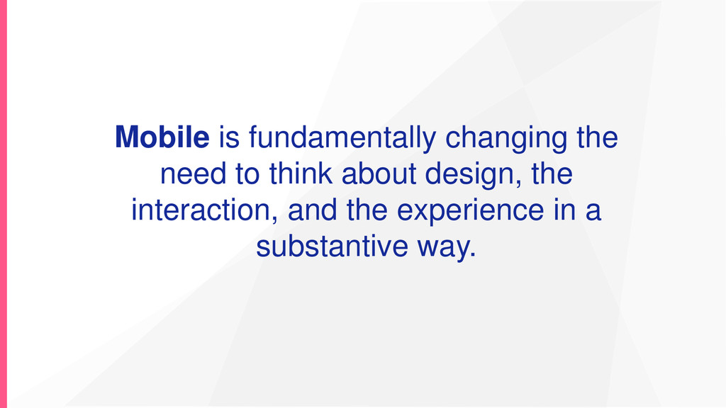 Mobile is fundamentally changing the need to th...