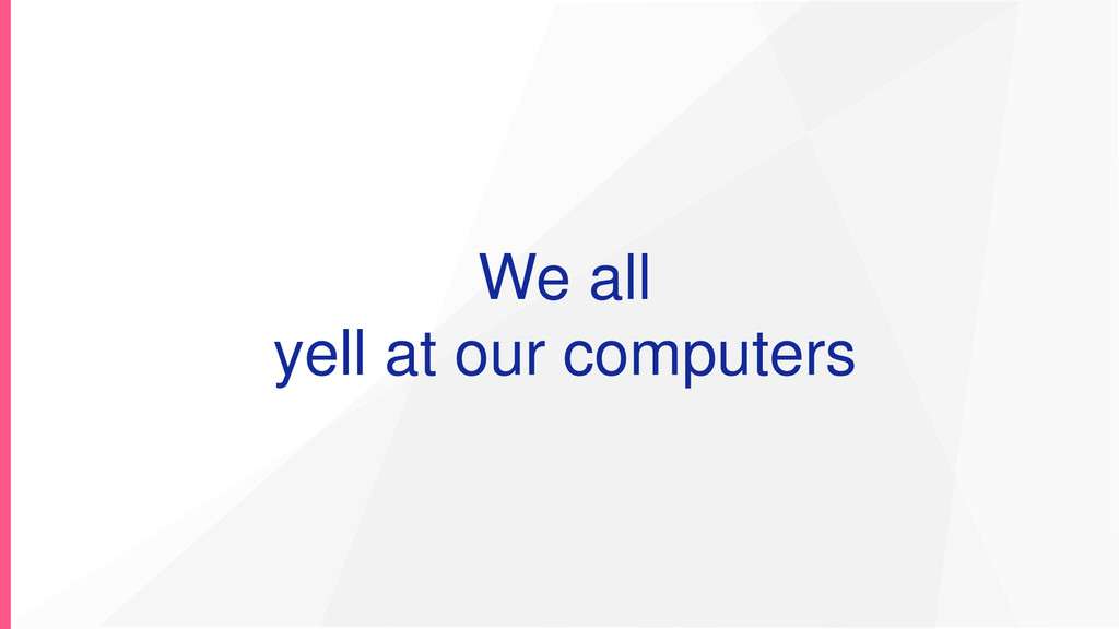 We all yell at our computers