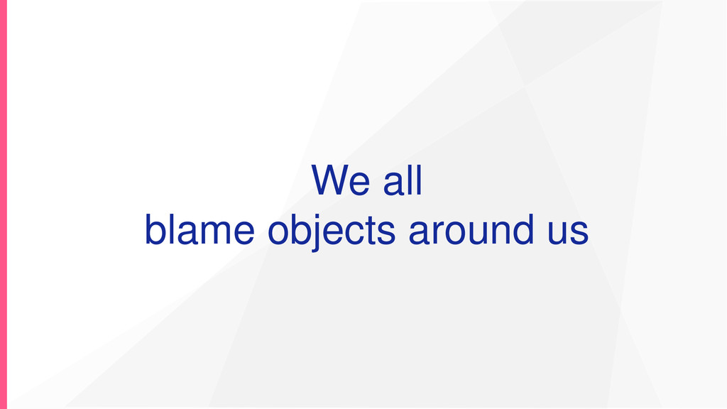We all blame objects around us