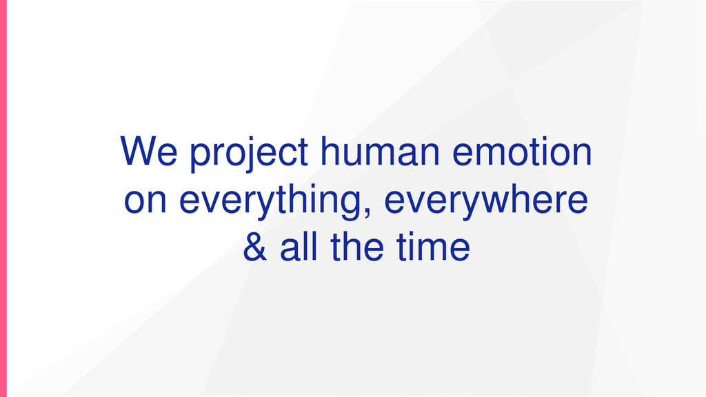 We project human emotion on everything, everywh...