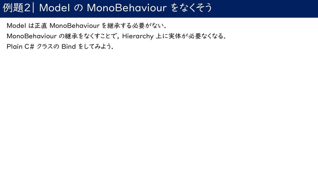 例題2| Model の MonoBehaviour をなくそう Model は正直 Mono...