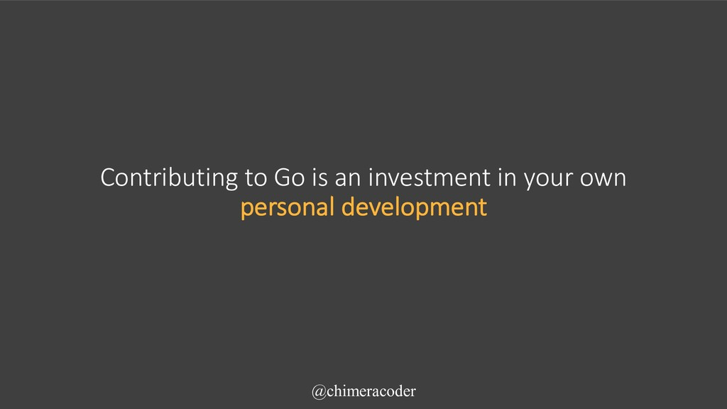 Contributing to Go is an investment in your own...