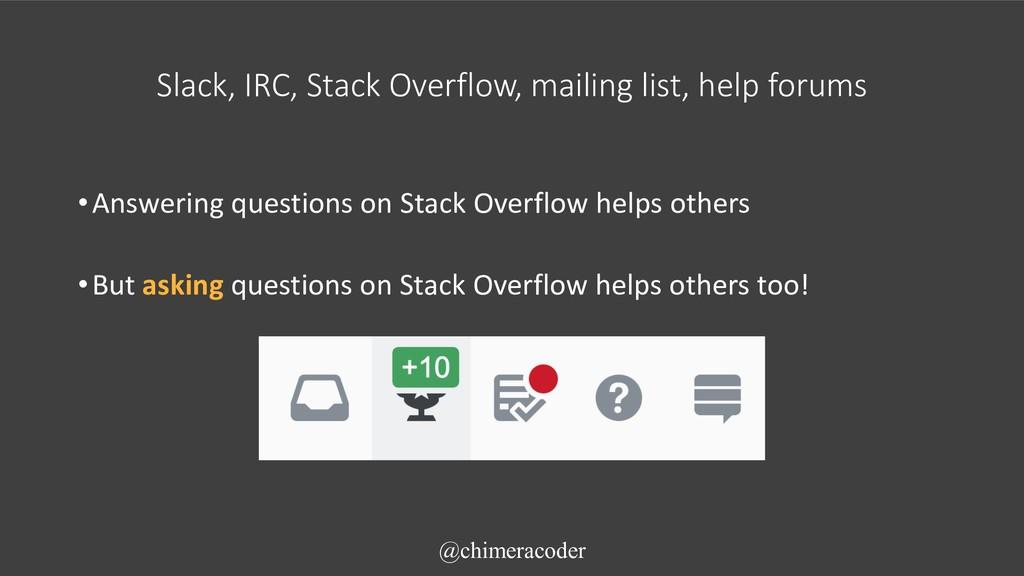 Slack, IRC, Stack Overflow, mailing list, help ...