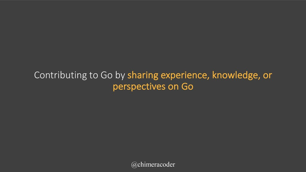 Contributing to Go by sharing experience, knowl...