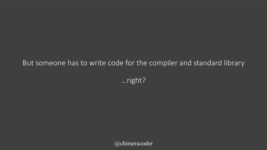 But someone has to write code for the compiler ...
