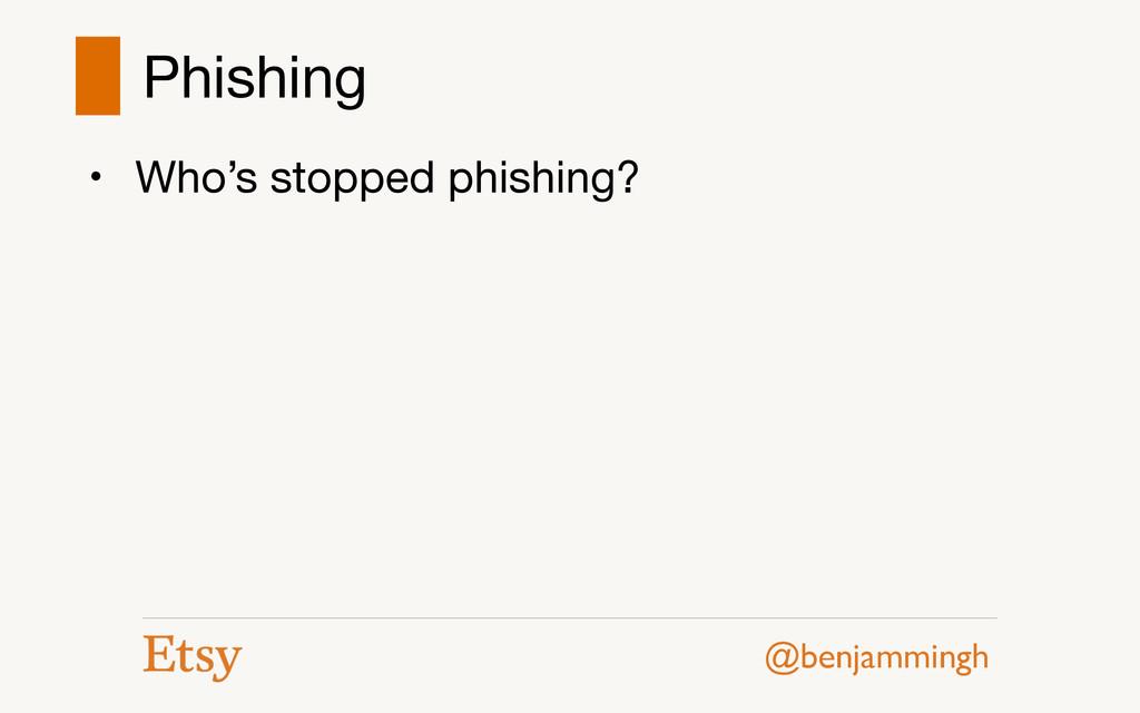 @benjammingh Phishing • Who's stopped phishing?