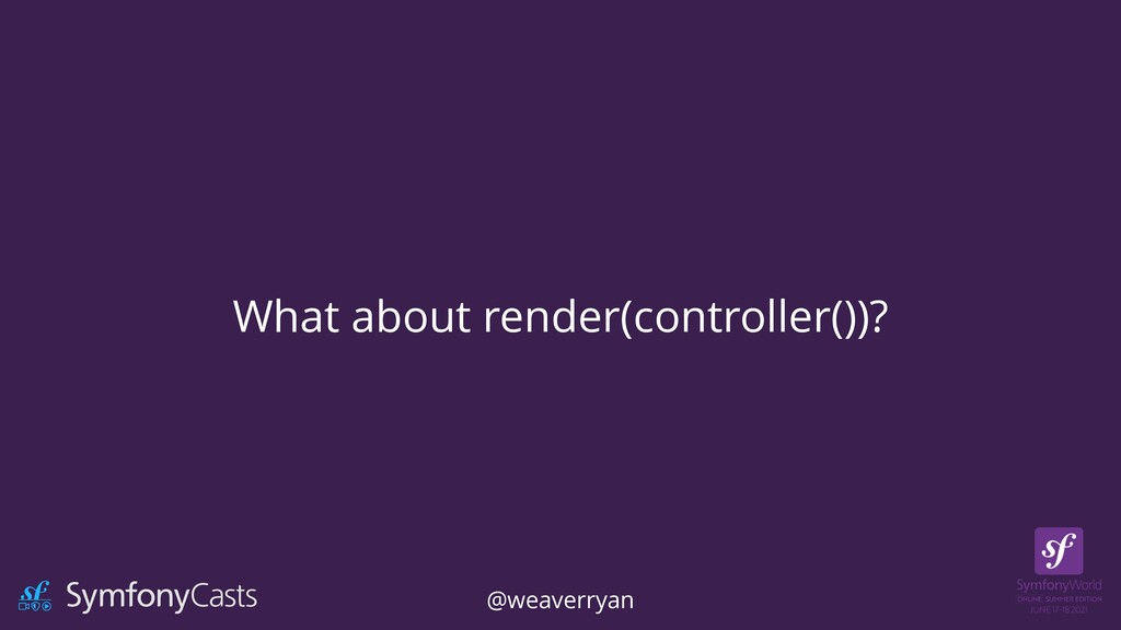 What about render(controller())? @weaverryan