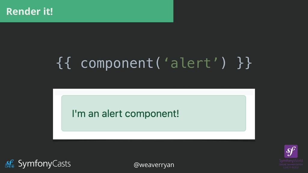 Render it! {{ component('alert') }} @weaverryan