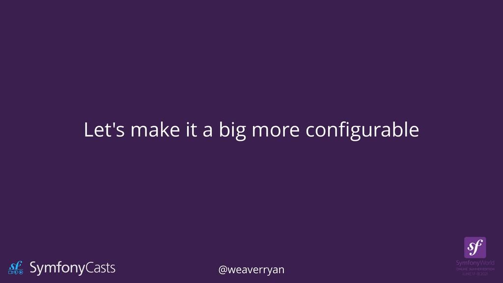 Let's make it a big more con fi gurable @weaver...