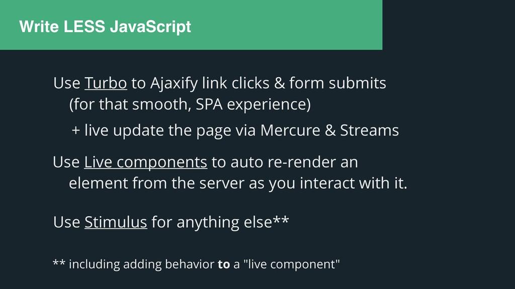 Write LESS JavaScript Use Live components to au...