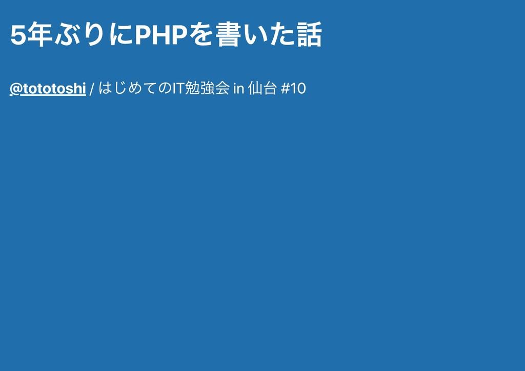 5年ぶりにPHPを書いた話 @tototoshi / はじめてのIT勉強会 in 仙台 #10