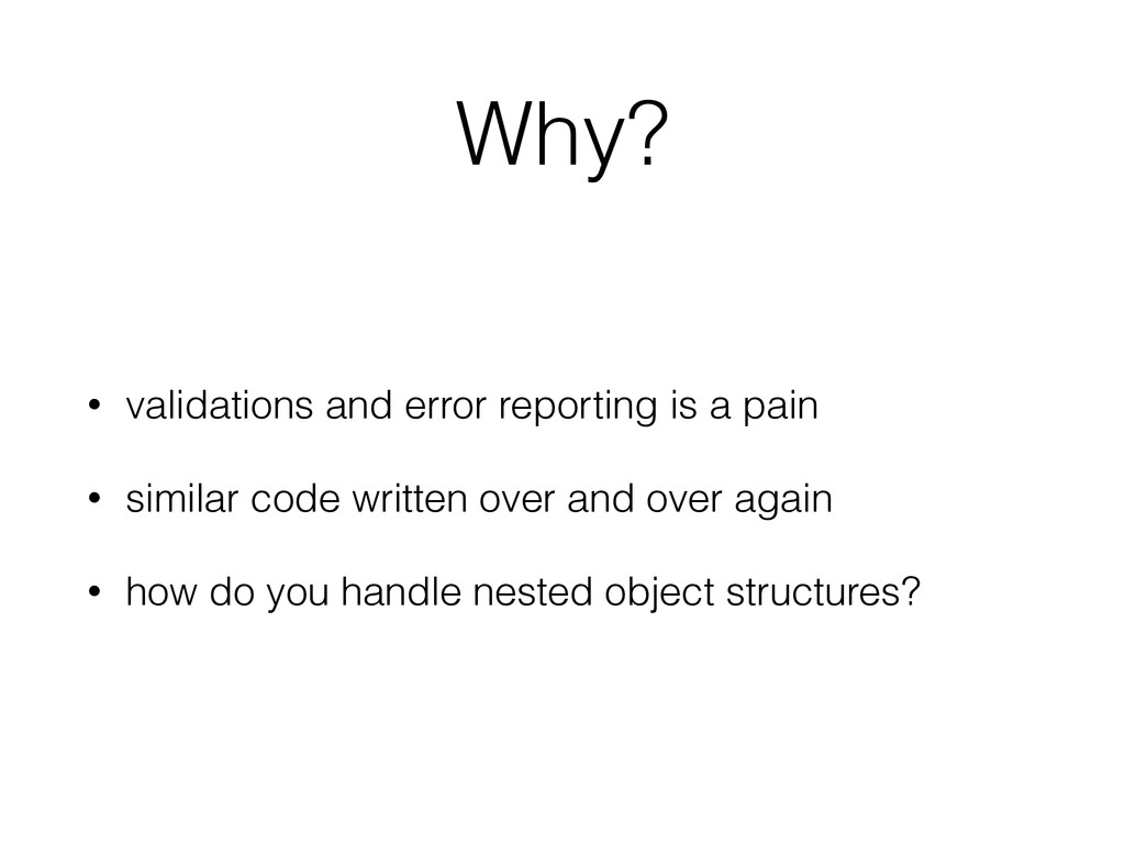 Why? • validations and error reporting is a pai...