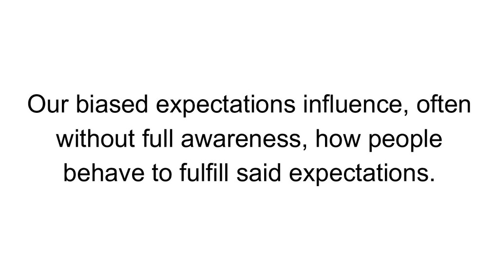 Our biased expectations influence, often withou...