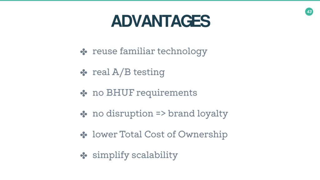 43 ADVANTAGES ✤ reuse familiar technology ✤ rea...