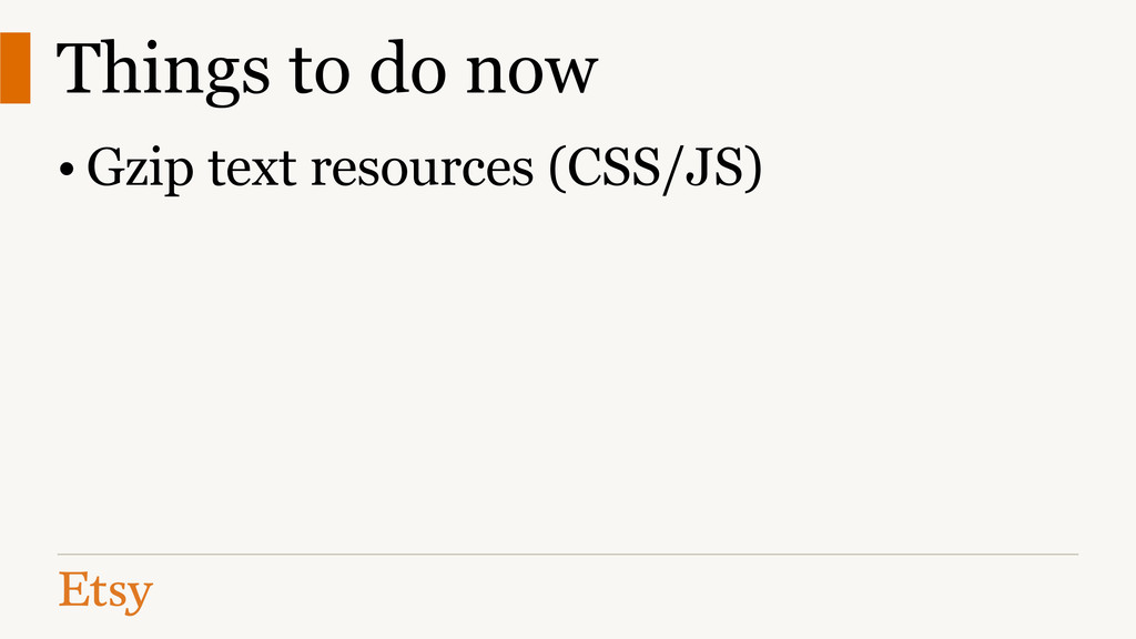 Things to do now • Gzip text resources (CSS/JS)