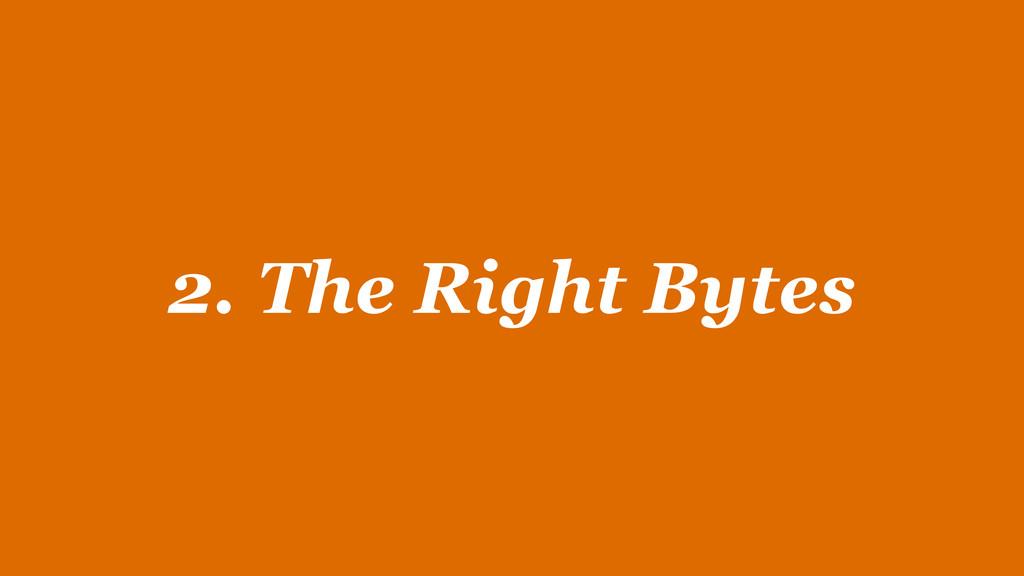 2. The Right Bytes