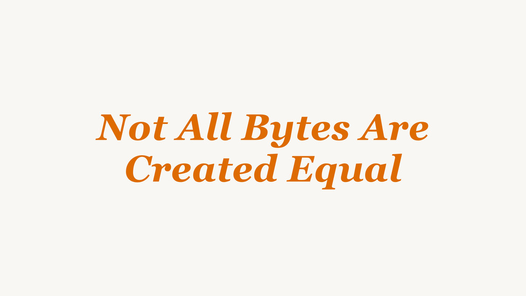 Not All Bytes Are Created Equal