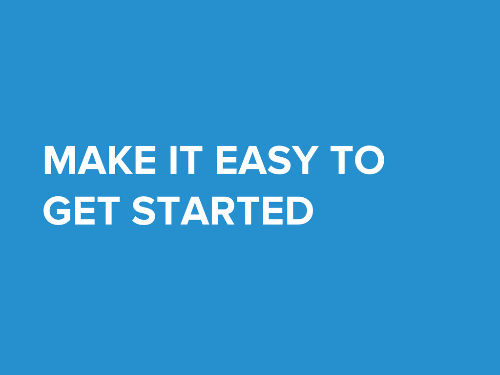 MAKE IT EASY TO GET STARTED