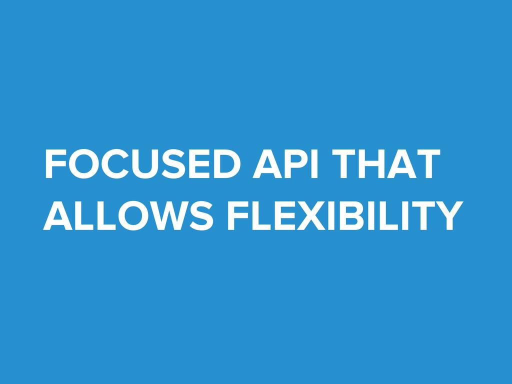 FOCUSED API THAT ALLOWS FLEXIBILITY