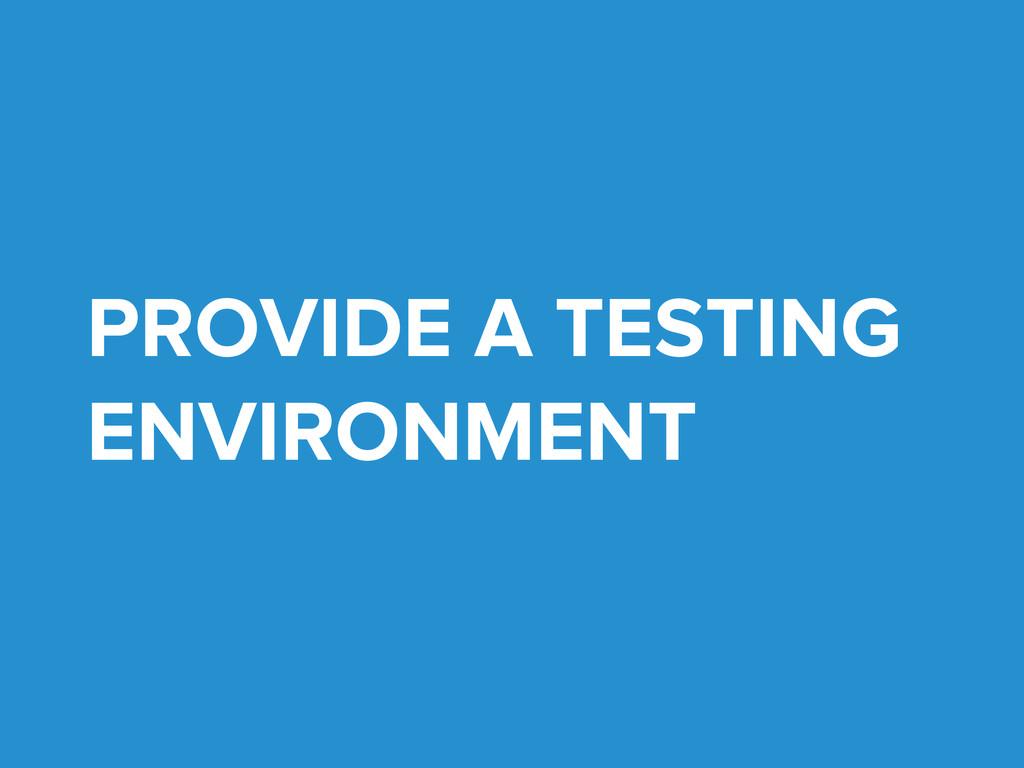 PROVIDE A TESTING ENVIRONMENT