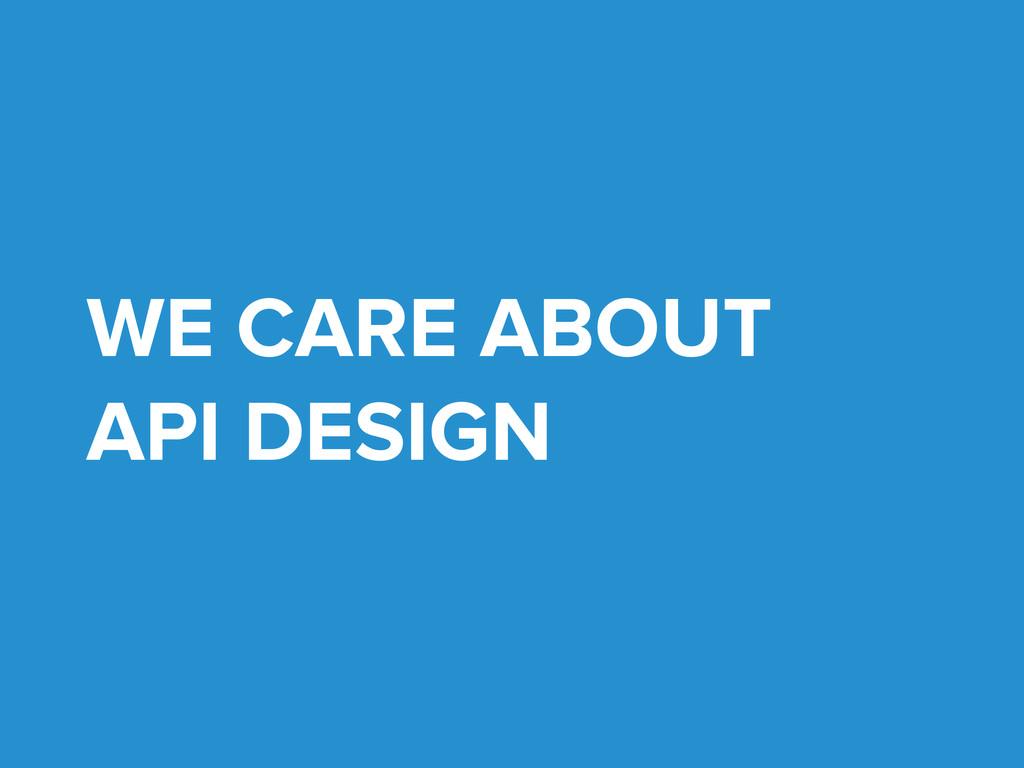 WE CARE ABOUT API DESIGN