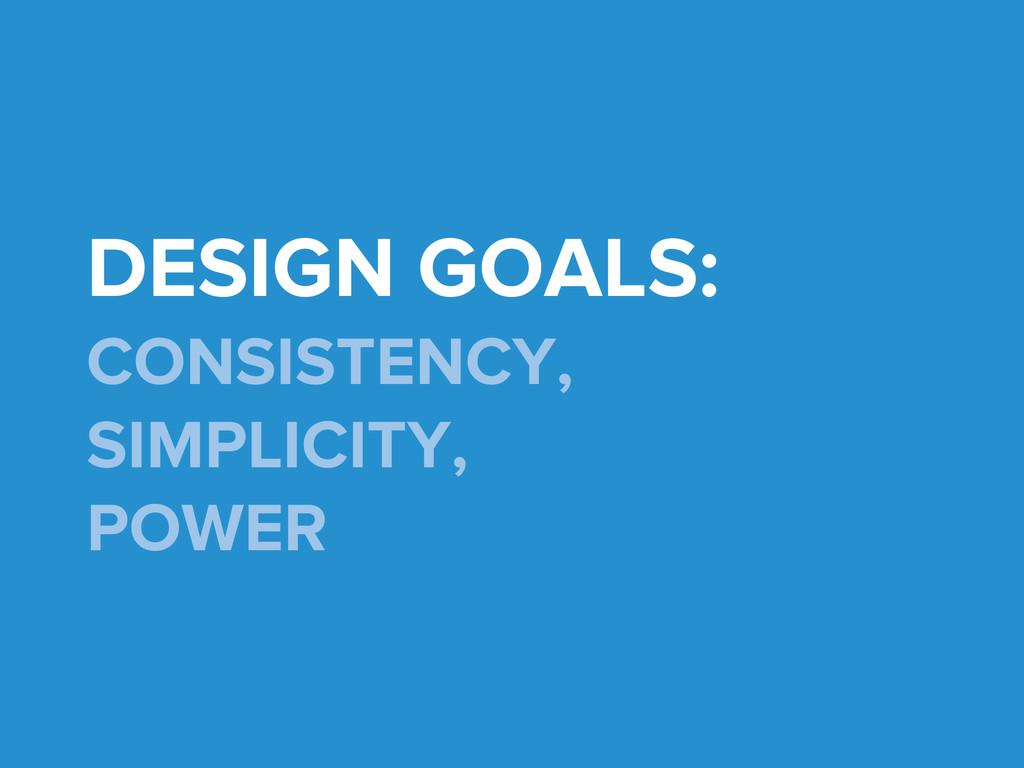DESIGN GOALS: CONSISTENCY, SIMPLICITY, POWER