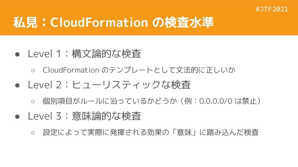 #JTF2021 #JTF2021 私見:CloudFormation の検査水準 ● Lev...