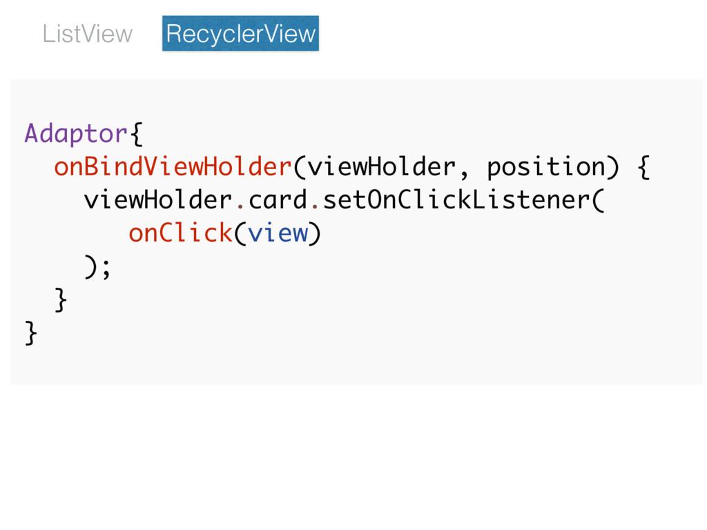 Adaptor{ onBindViewHolder(viewHolder, position)...