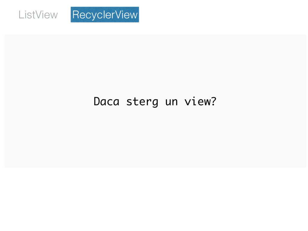 Daca sterg un view? RecyclerView ListView