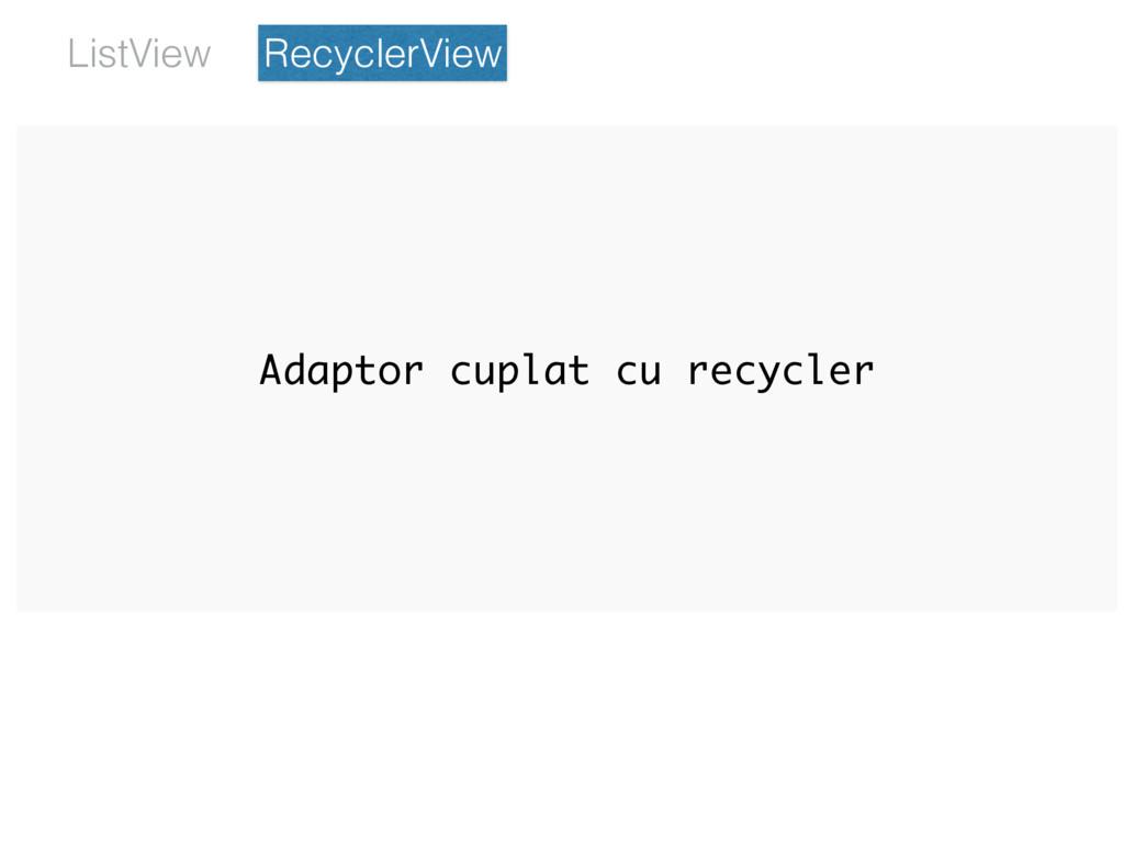 Adaptor cuplat cu recycler RecyclerView ListView