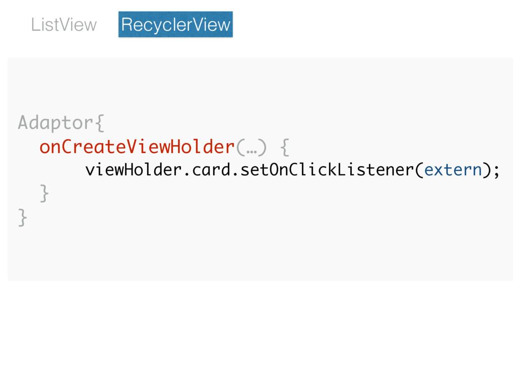 Adaptor{ onCreateViewHolder(…) { viewHolder.car...