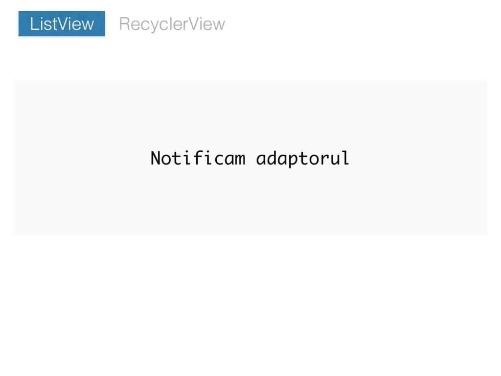 Notificam adaptorul RecyclerView ListView