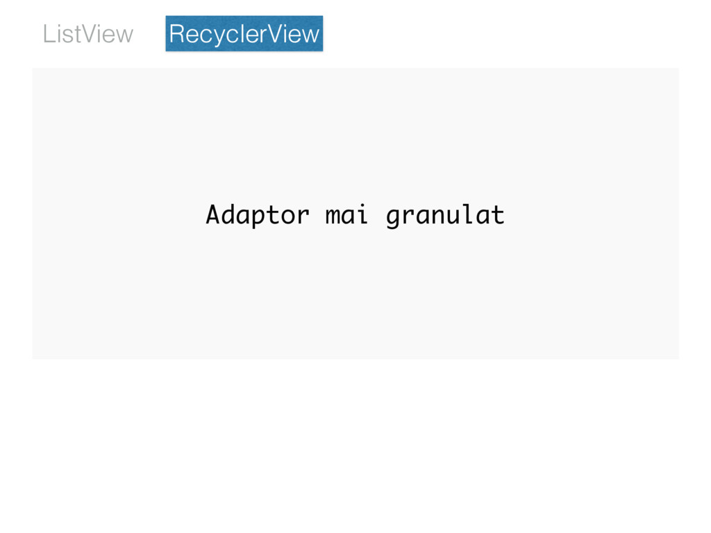 RecyclerView ListView Adaptor mai granulat